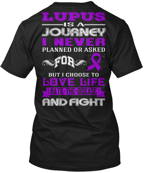 Lupus Is A Journey I Never Planned Or Asked For But I Choose To Love Life Hate The Disease And Fight Black T-Shirt Back
