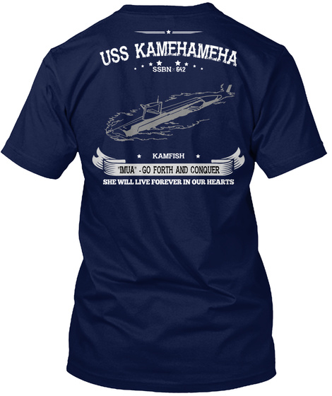 Uss Kamehameha Ssbn 642 Kamfish Imua Go Forth And Conquer She Will Live Forever In Our Hearts Navy T-Shirt Back