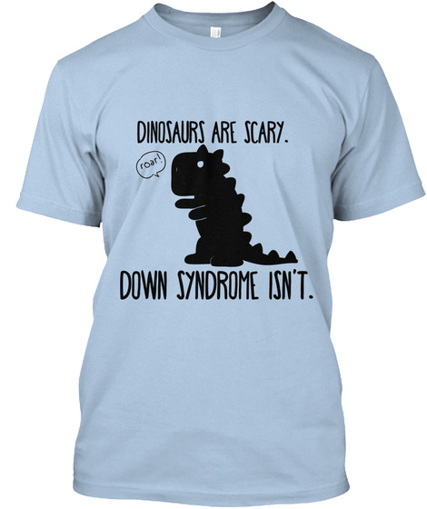 Dinosaurs Are Scary Roar Down Syndrome Isn T Baby Blue T-Shirt Front