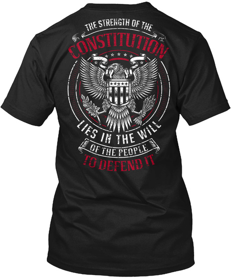 The Strength Of The Constitution Lies In The Will Of The People To Defend It  Black T-Shirt Back