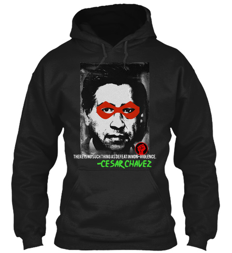 Cesar Chavez There Is No Such Thing As Defeat In Non Violence.  Cesar Chavez Black Sweatshirt Front