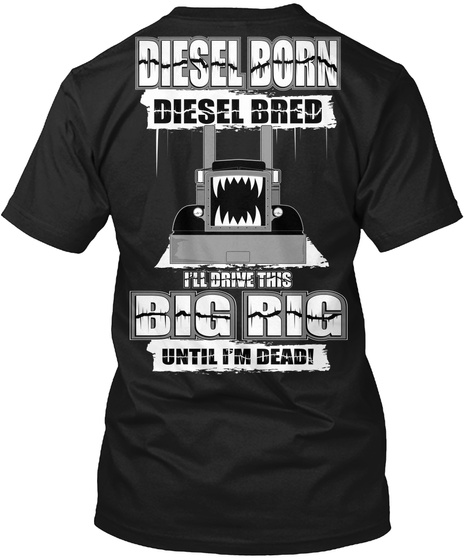Diesel Born Diesel Bred I'll Drink This Big Rig Until I'm Dead Black T-Shirt Back