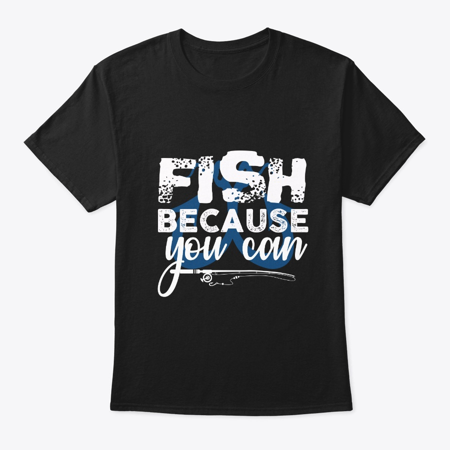 Fish Because You Can Unisex Tshirt