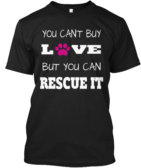 You Cant Buy Love But You Can Rescue It Black T-Shirt Front