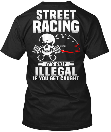 Street Racing It's Only Illegal If You Get Caught Black T-Shirt Back