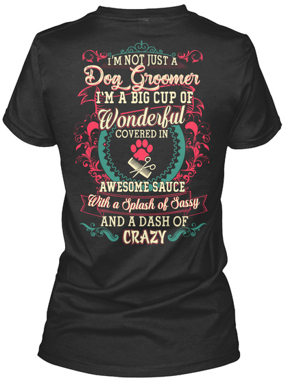 I'm Not Just A Dog Groomer I'm A Big Cup Of Wonderful Covered In Awesome Sauce With A Splash Of Sassy And A Dash Of... Black T-Shirt Back