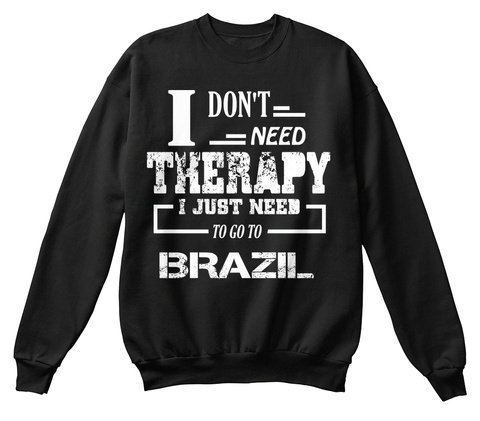 I Don't Need Therapy I Just Need To Go To Brazil Black T-Shirt Front