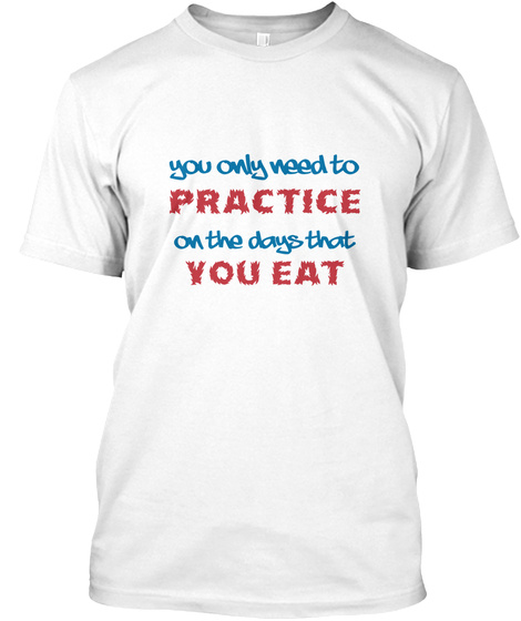 You Only Need To Practice On The Days That You Eat White T-Shirt Front