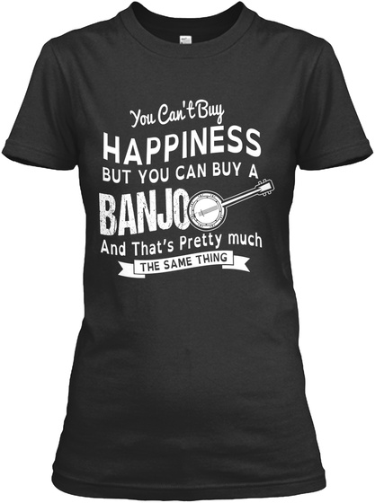 You Can't But Happiness But You Can Buy A Banjo And That's Pretty Much The Same Thing Black T-Shirt Front