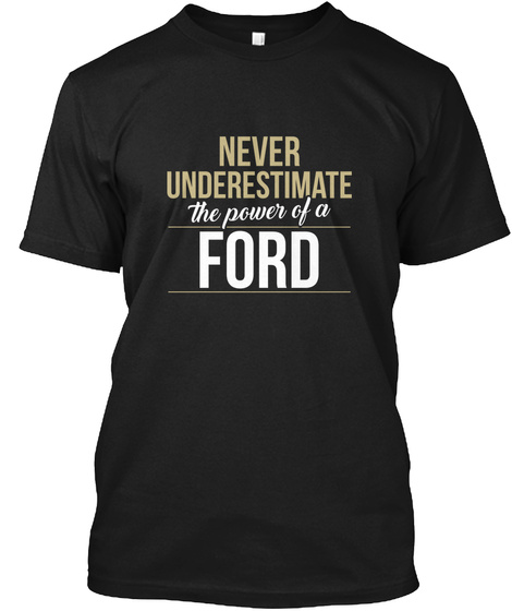 Never Underestimate The Power Of A Ford Black T-Shirt Front
