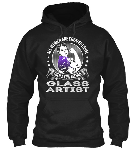 All Women Are Created Equal Then A Few Become Glass Artist Black T-Shirt Front