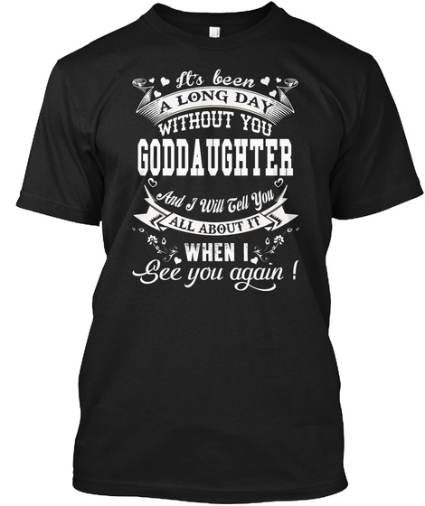 It's Been A Long Day Without You Goddaughter And I Will Tell You All About It When I See You Again Black T-Shirt Front