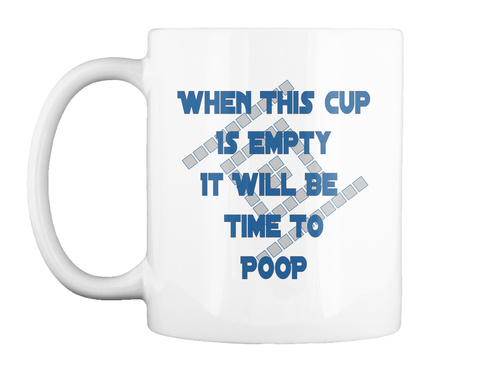 When This Cup Is Empty It Will Be Time To Poop White T-Shirt Front
