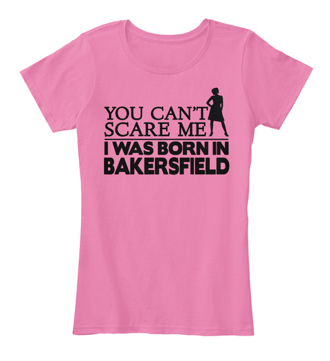 You Can't Scare Me I Was Born In Bakersfield True Pink T-Shirt Front