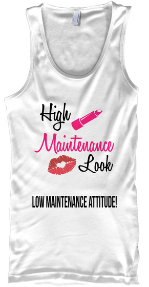 High Maintenance Look Low Maintenance Attitude! White T-Shirt Front