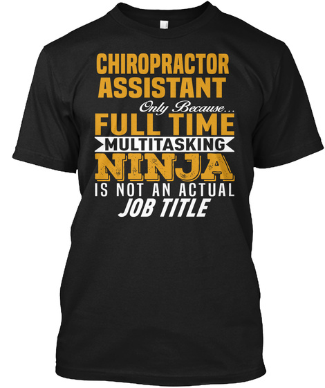 Chiropractor Assistant Only Because... Full Time Multitasking Ninja Is Not An Actual Job Title Black T-Shirt Front