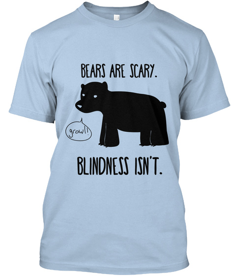 Bears Are Scary Grow Blindness Isn T Baby Blue T-Shirt Front