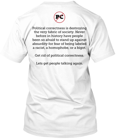 Pc Political Correctness Is Destroying The Very Fabric Of Society.  Never Before In History Have People Been So... White T-Shirt Back