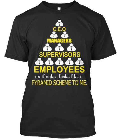 C.E.O Managers Supervisors Employees No Thanks ...Looks Like A Pyramid Scheme To Me. Black T-Shirt Front