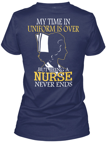 My Time In Uniform Is Over But Being A Nurse Never Ends Navy T-Shirt Back
