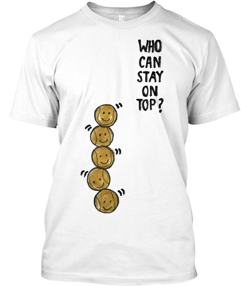 Who Can Stay On Top?  White T-Shirt Front