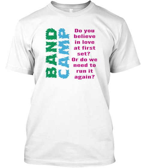 Band Camp Do You Believe In Love At First  Set Or Do We Need To Run It Again White T-Shirt Front