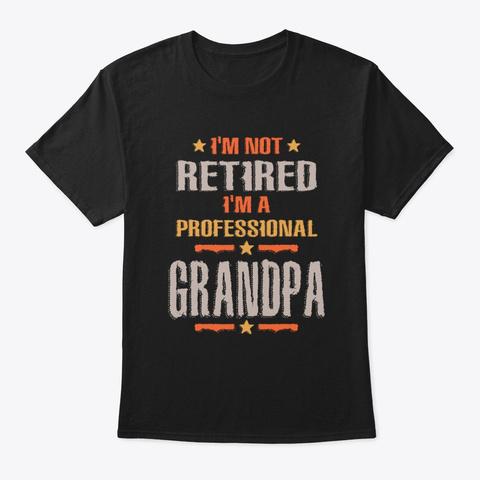 I'm Not Retired I'm A Prof Grandpa Black T-Shirt Front