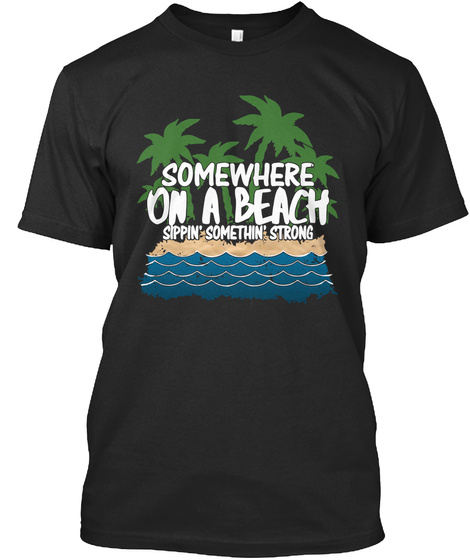 Somewhere On A Beach Sippin Somethin Strong Black T-Shirt Front