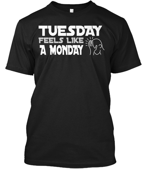 Tuesday Feels Like A Monday Black T-Shirt Front