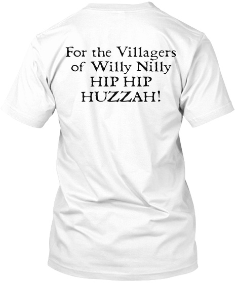 For The Villagers Of Willy Nilly Hip Hip Huzzah! White T-Shirt Back
