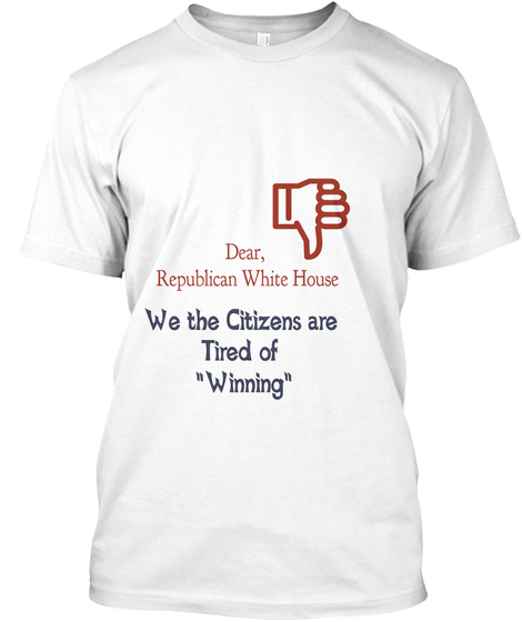 """Dear,  Republican White House We The Citizens Are  Tired Of  """"Winning"""" White T-Shirt Front"""