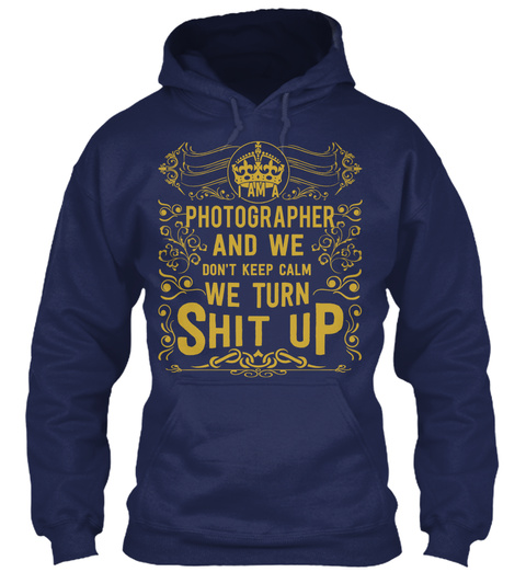 I Am A Photographer And We Don't Keep Calm We Turn Shit Up Navy T-Shirt Front