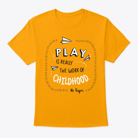 Play Is Really The Work Of Childhood Tee Gold T-Shirt Front