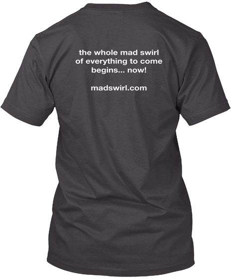 The Whole Mad Swirl Of Everything To Come Begins Now! Madswirl.Com Heathered Charcoal  T-Shirt Back