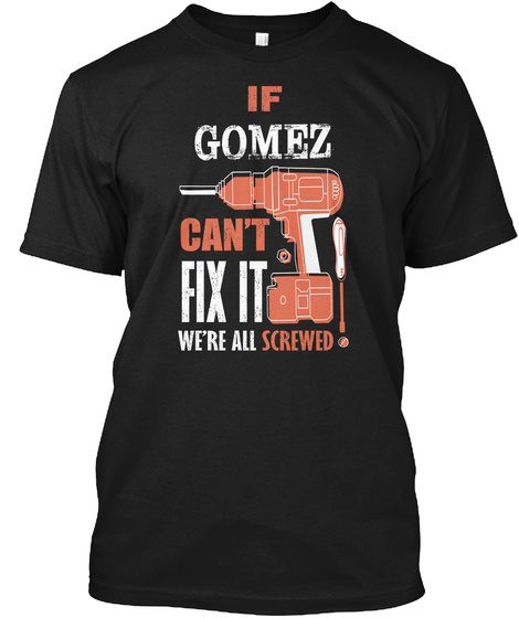 If Gomez Can't Fix It We're All Screwed! Black T-Shirt Front