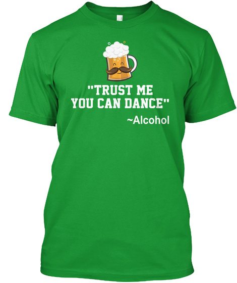 Trust Me You Can Dance Alcohol Kelly Green T-Shirt Front