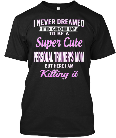 I Never Dreamed I'd Grow Up To Be A Super Cute Personal Trainer's Mom But Here I Am Killing It Black T-Shirt Front
