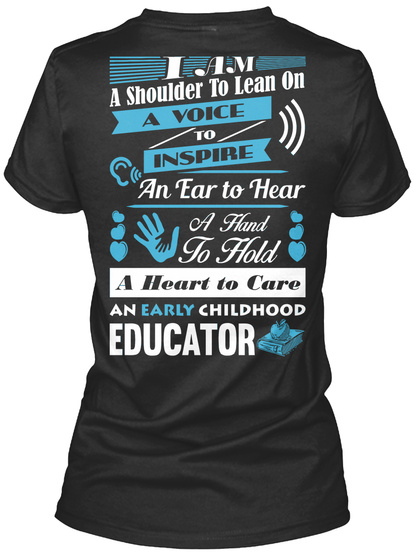 I Am A Shoulder To Lean On A Voice To Inspire An Ear To Hear A Hand Ti Hold A Heart To Care An Early Childhood Educator Black T-Shirt Back