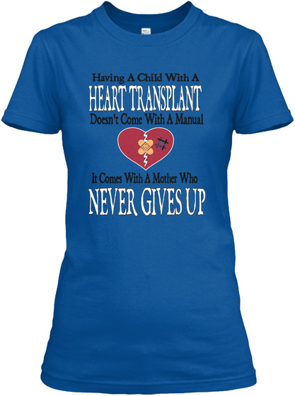 Having A Child With A Heart Transplant Doesn't Come With A Manual It Comes With A Mother Who Never Gives Up Royal T-Shirt Front