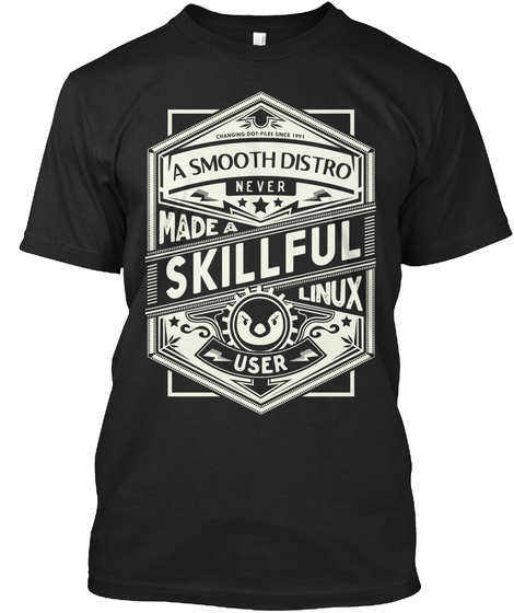 A Smooth Distro Never Made A Skillful Linux User Black T-Shirt Front