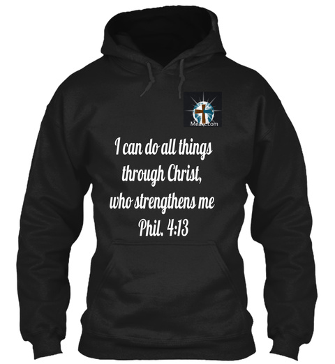 I Can Do All Things  Through Christ,  Who Strengthens Me Phil. 4:13 Black Sweatshirt Front