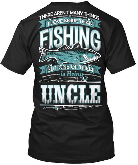 There Aren T Many Things I Love More Than Fishing But One Of Them Is Being Uncle Black T-Shirt Back