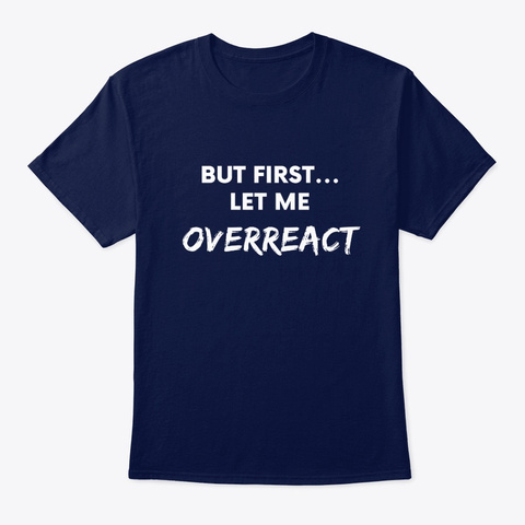 But First Let Me Overreact Navy T-Shirt Front