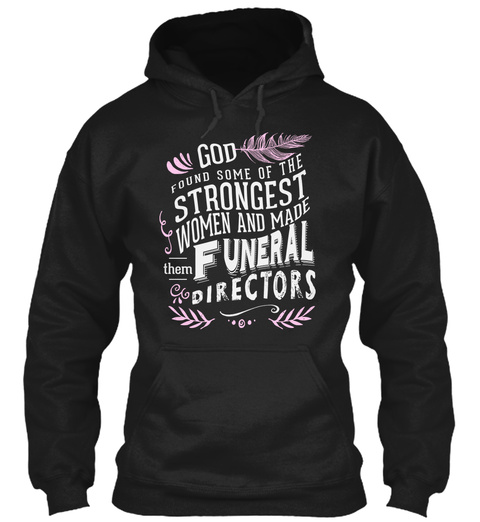God Found Some Of The Strongest Woman And Made Them Funeral Directors Black Sweatshirt Front