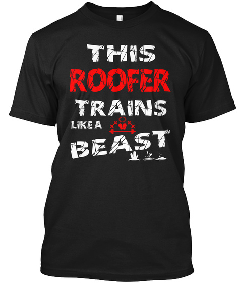 This Roofer Trains Like A Beast Black T-Shirt Front