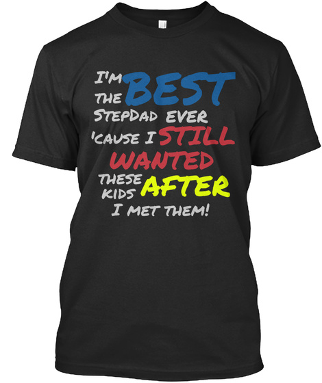 I'm The Best Stepdad Ever 'cause I Still Wanted These Kids After I Met Them! Black T-Shirt Front