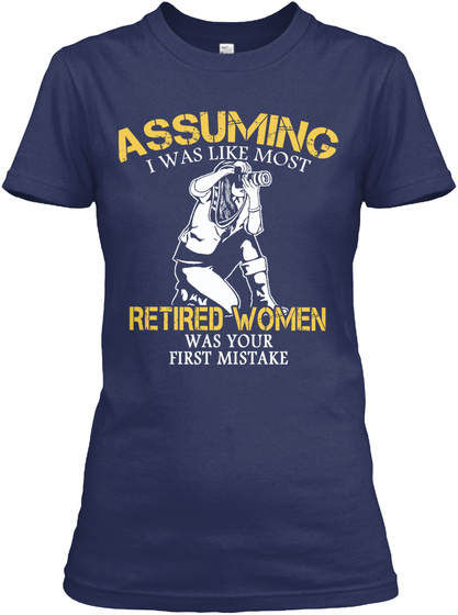 Assuming I Was Like Most Retired Women Was Your First Mistake Navy Women's T-Shirt Front