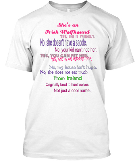 She's An  Irish Wolfhound Yes, She Is Friendly. No, She Doesn't Have A Saddle. No, Your Kid Can't Ride Her. Yes, She... White T-Shirt Front