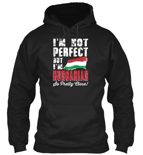 I'm Not Perfect But I'm Hungarian So Pretty Close! Black T-Shirt Front