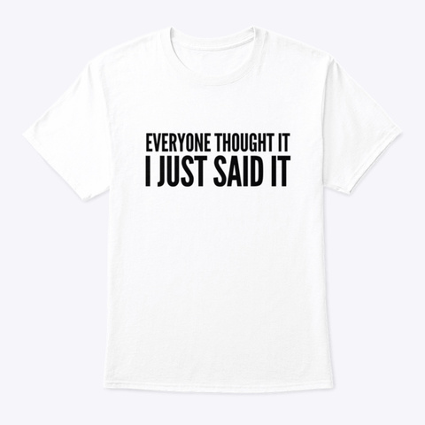 Everyone Thought It I Just Said It White T-Shirt Front